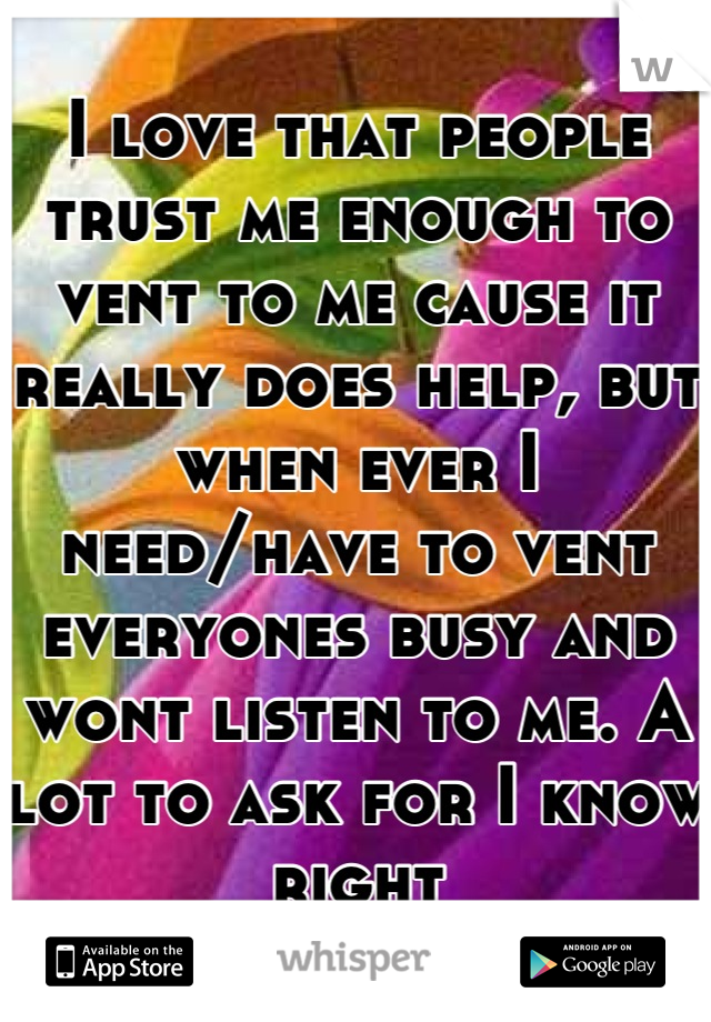 I love that people trust me enough to vent to me cause it really does help, but when ever I need/have to vent everyones busy and wont listen to me. A lot to ask for I know right