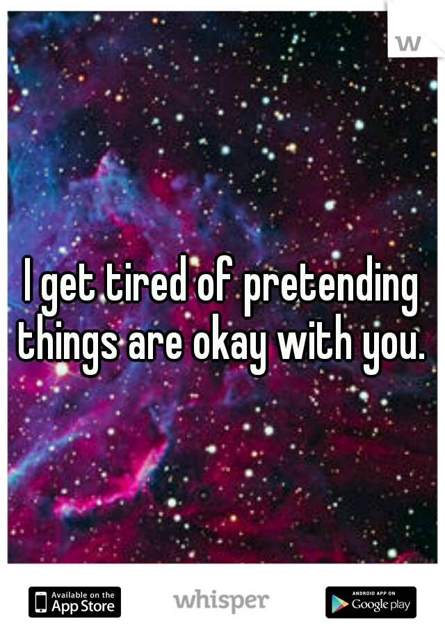 I get tired of pretending things are okay with you.