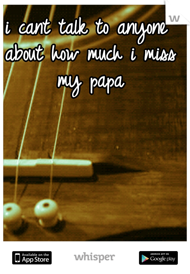 i cant talk to anyone about how much i miss my papa