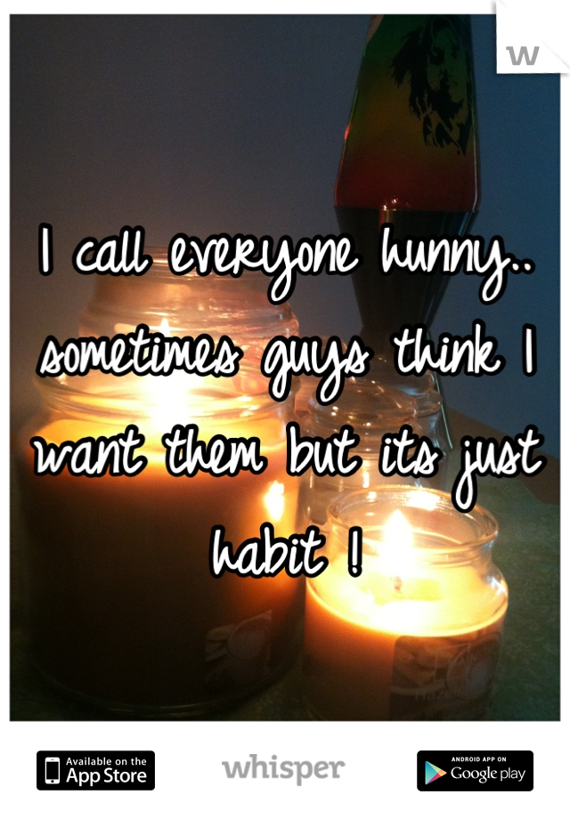 I call everyone hunny.. sometimes guys think I want them but its just habit !