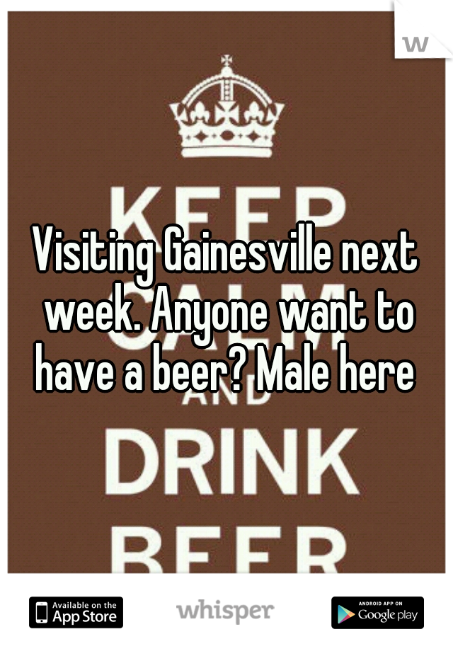 Visiting Gainesville next week. Anyone want to have a beer? Male here