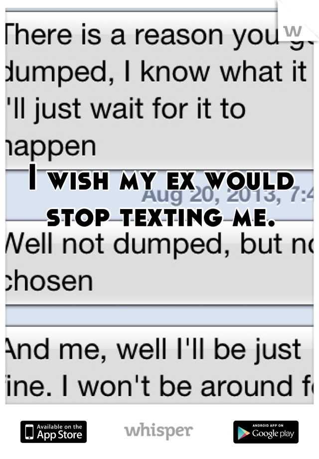 I wish my ex would stop texting me.