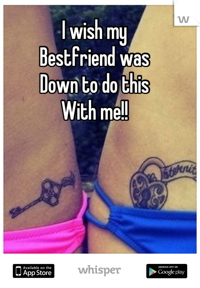 I wish my  Bestfriend was  Down to do this With me!!