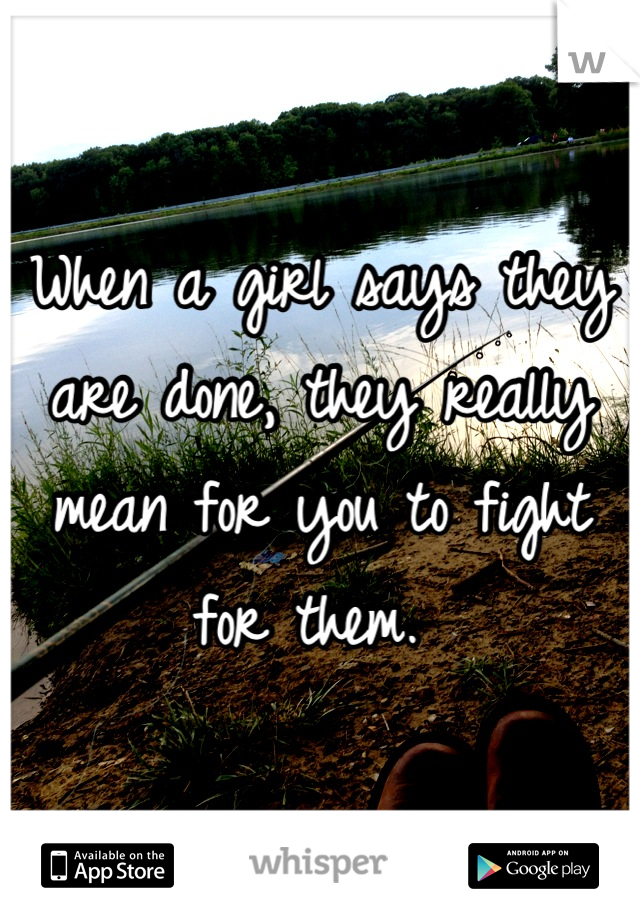 When a girl says they are done, they really mean for you to fight for them.