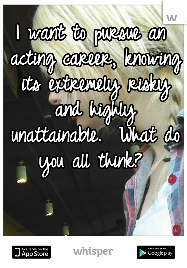 I want to pursue an acting career, knowing its extremely risky and highly unattainable.  What do you all think?