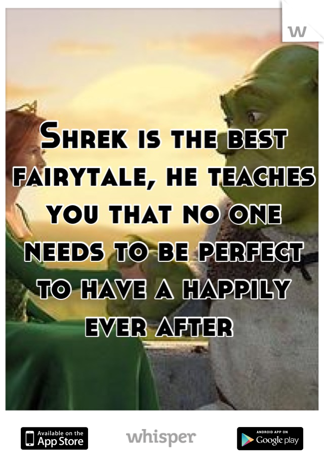 Shrek is the best fairytale, he teaches you that no one needs to be perfect to have a happily ever after