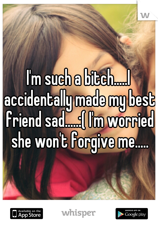 I'm such a bitch.....I accidentally made my best friend sad.....:( I'm worried she won't forgive me.....