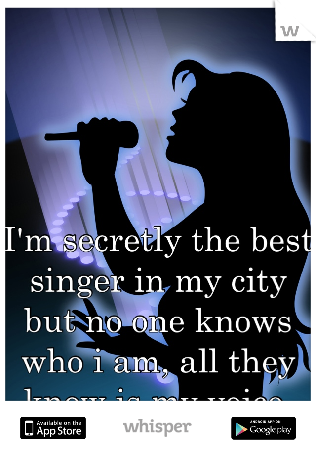 I'm secretly the best singer in my city but no one knows who i am, all they know is my voice. But not who i am