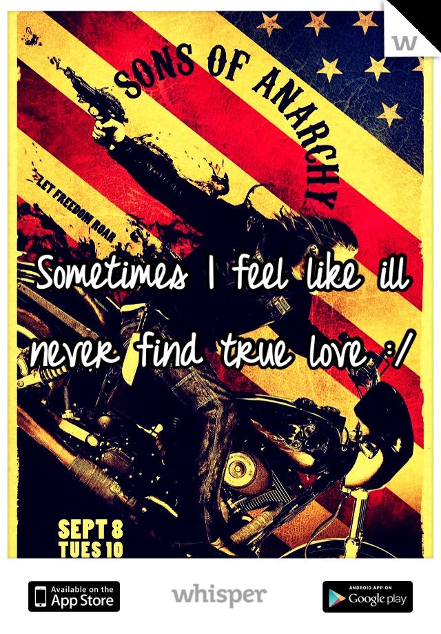 Sometimes I feel like ill never find true love :/