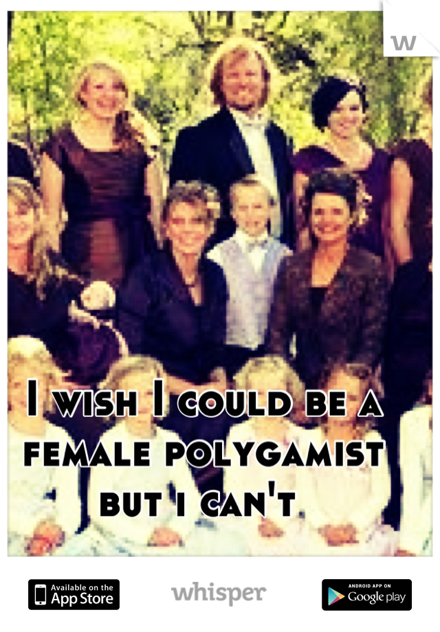I wish I could be a female polygamist but i can't