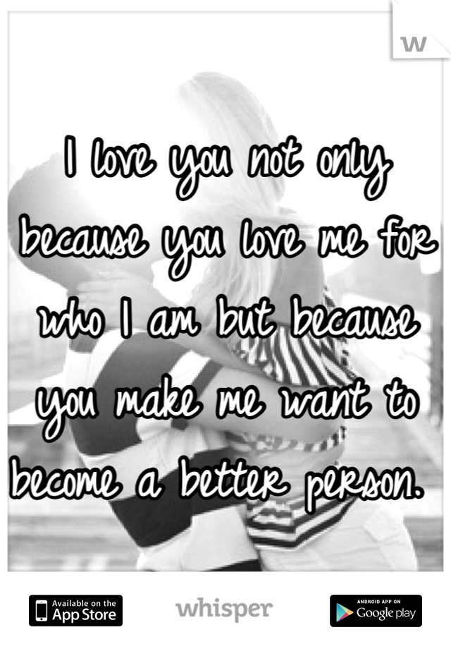 I love you not only because you love me for who I am but because you make me want to become a better person.