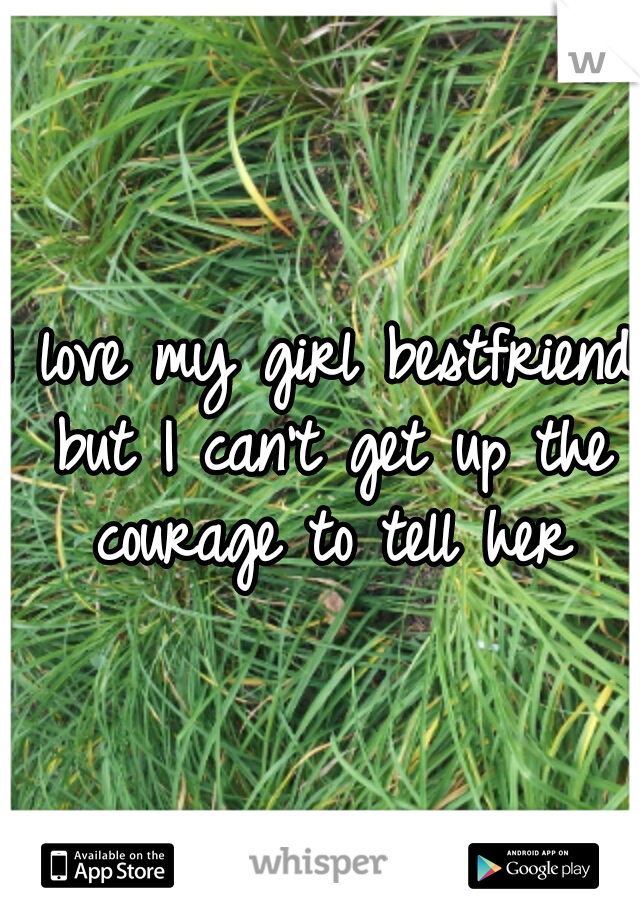 I love my girl bestfriend but I can't get up the courage to tell her