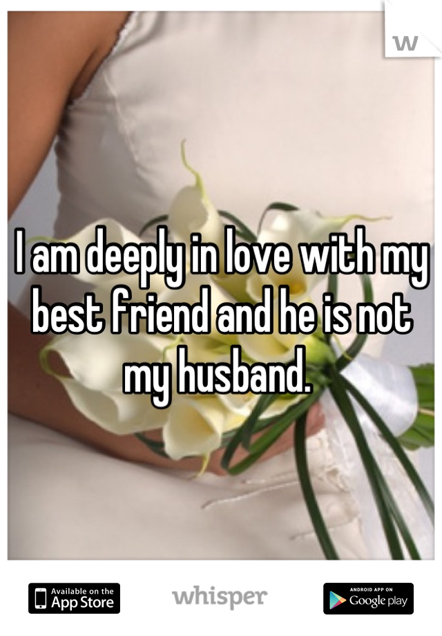 I am deeply in love with my best friend and he is not my husband.