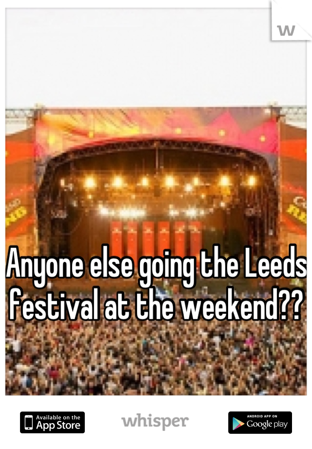 Anyone else going the Leeds festival at the weekend??