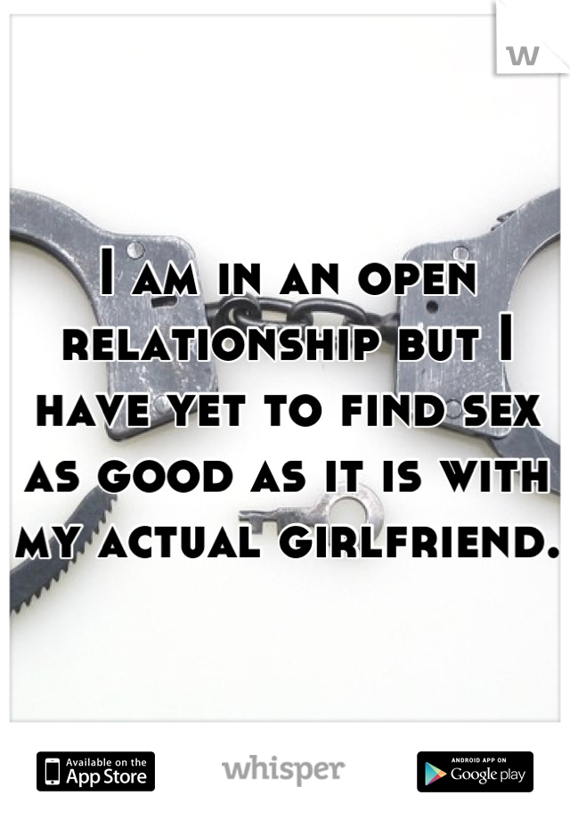 I am in an open relationship but I have yet to find sex as good as it is with my actual girlfriend.