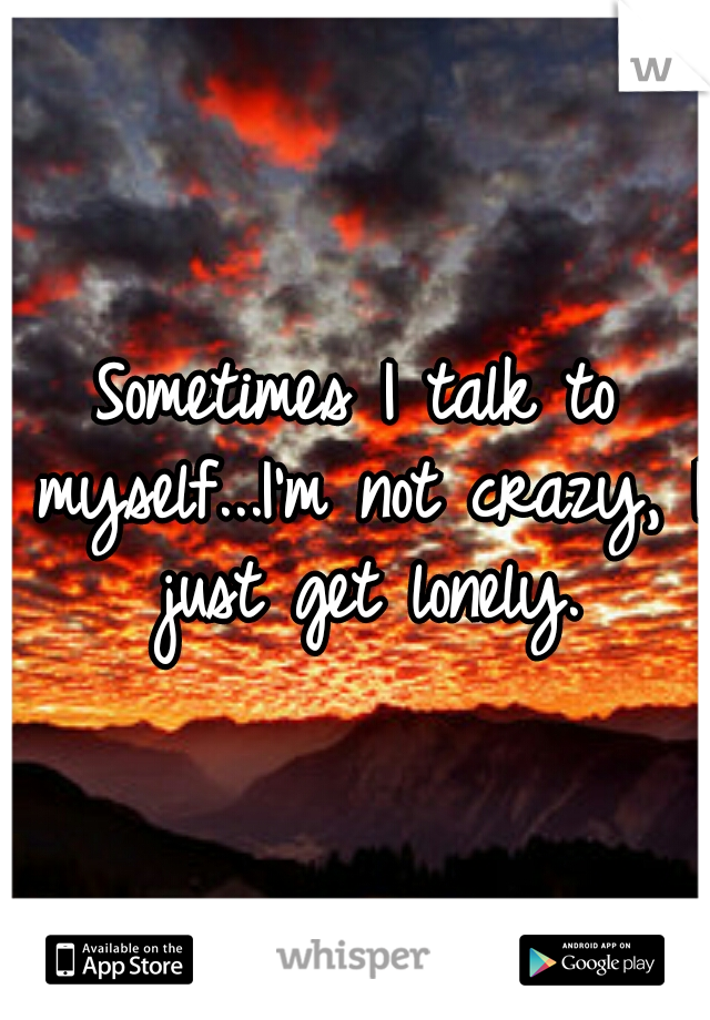 Sometimes I talk to myself...I'm not crazy, I just get lonely.