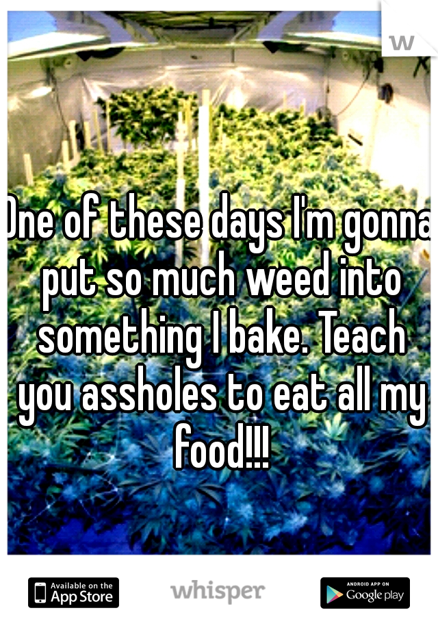 One of these days I'm gonna put so much weed into something I bake. Teach you assholes to eat all my food!!!