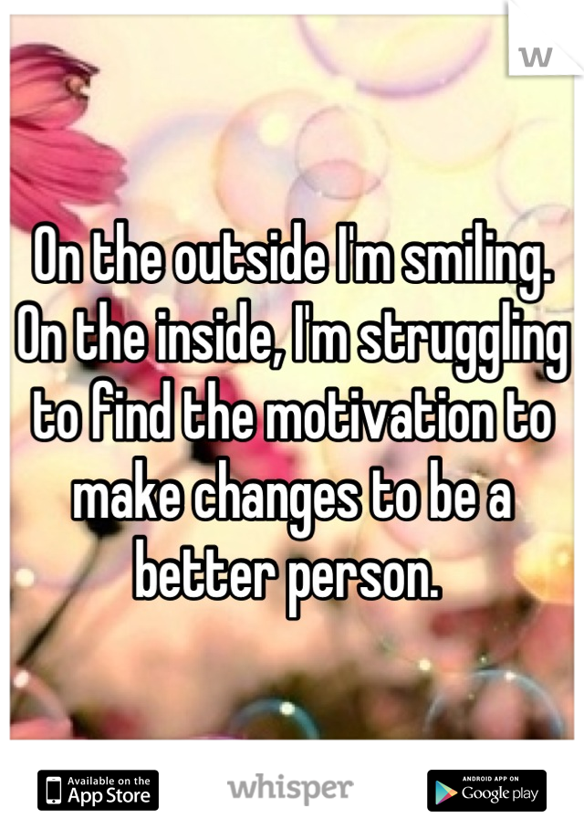 On the outside I'm smiling. On the inside, I'm struggling to find the motivation to make changes to be a better person.