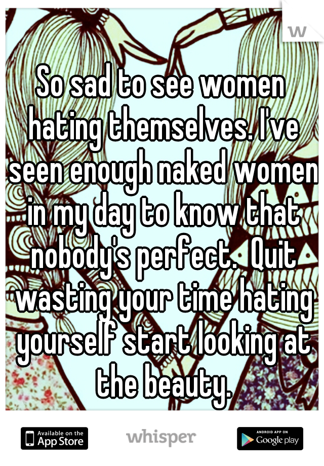 So sad to see women hating themselves. I've seen enough naked women in my day to know that nobody's perfect.  Quit wasting your time hating yourself start looking at the beauty.