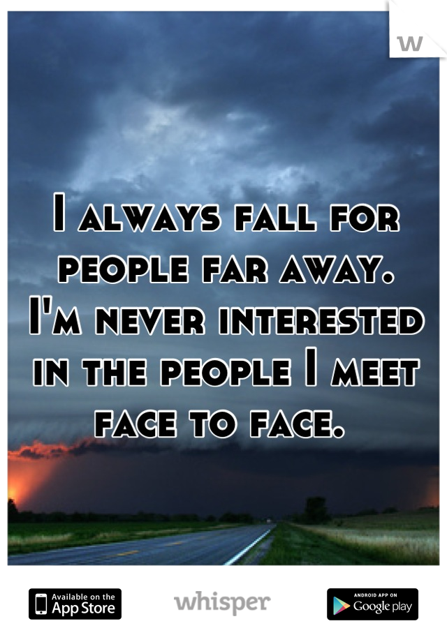 I always fall for people far away.  I'm never interested in the people I meet face to face.