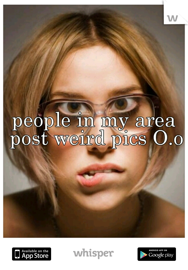 people in my area post weird pics O.o