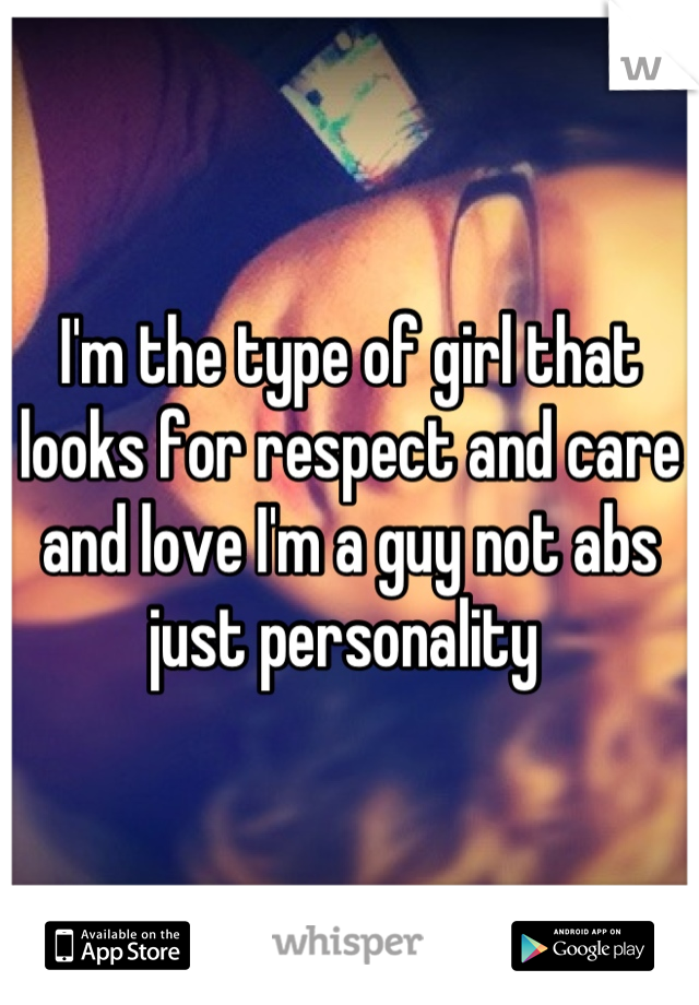 I'm the type of girl that looks for respect and care and love I'm a guy not abs just personality