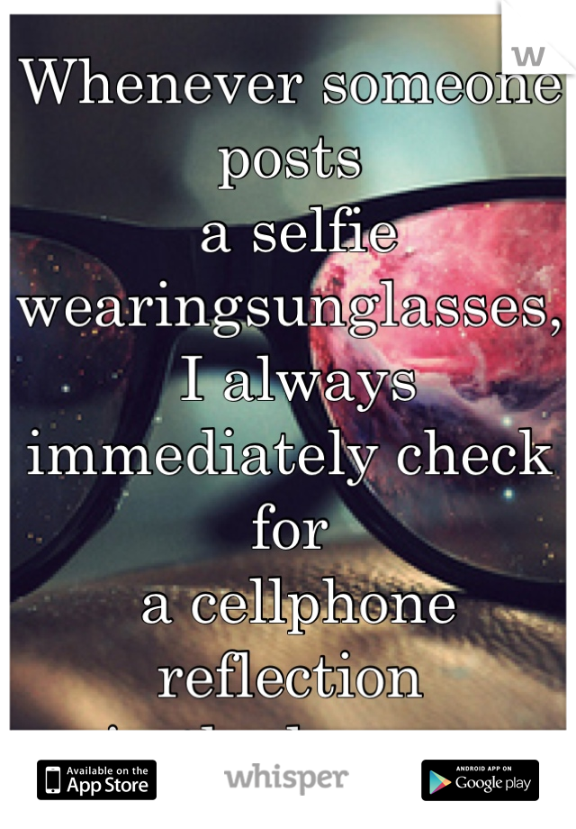Whenever someone posts  a selfie wearingsunglasses,  I always immediately check for  a cellphone reflection  in the lenses.
