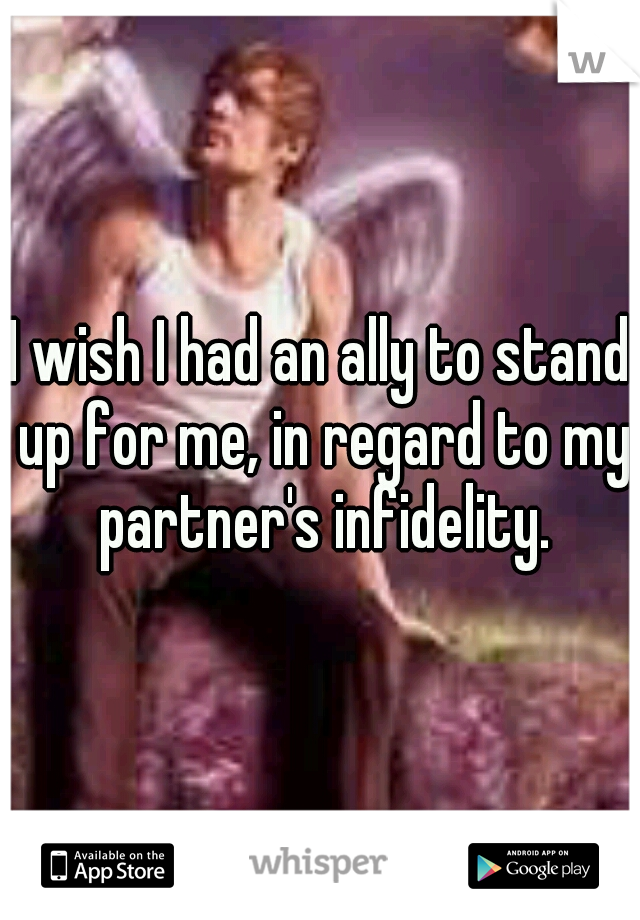 I wish I had an ally to stand up for me, in regard to my partner's infidelity.