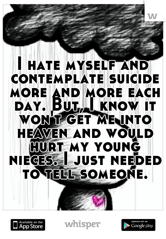 I hate myself and contemplate suicide more and more each day. But, I know it won't get me into heaven and would hurt my young nieces. I just needed to tell someone.