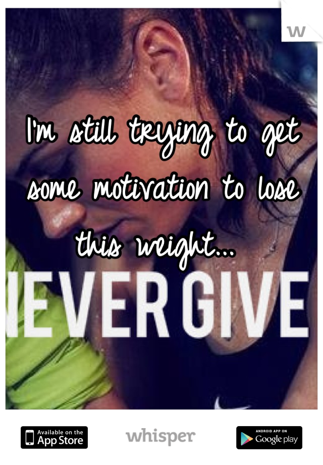 I'm still trying to get some motivation to lose this weight...