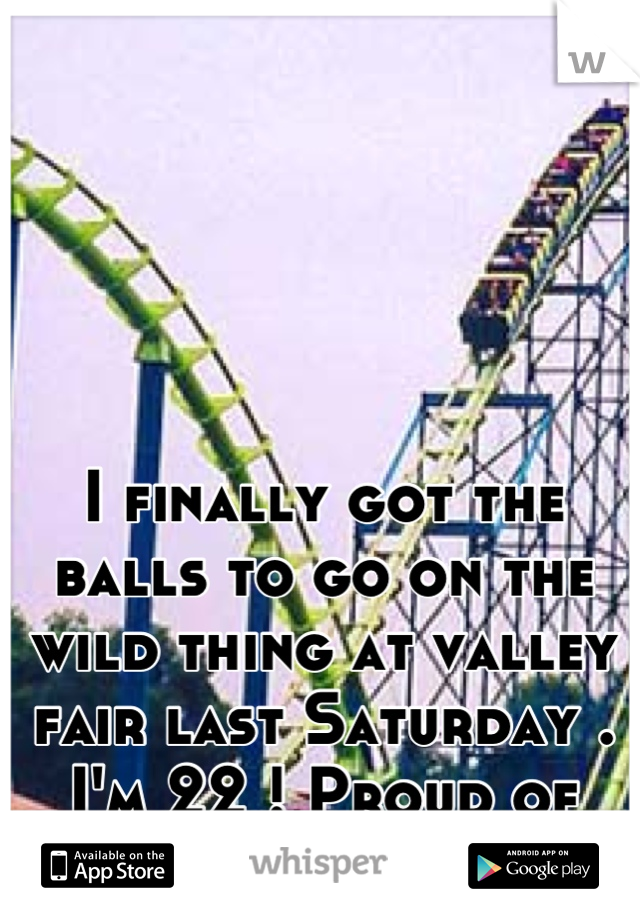 I finally got the balls to go on the wild thing at valley fair last Saturday . I'm 22 ! Proud of myself . Lol !