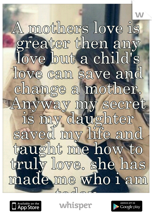 A mothers love is greater then any love but a child's love can save and change a mother. Anyway my secret is my daughter saved my life and taught me how to truly love. she has made me who i am today.