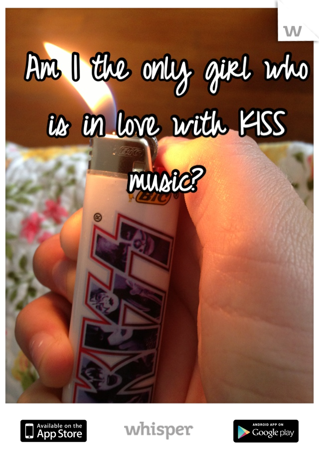 Am I the only girl who is in love with KISS music?
