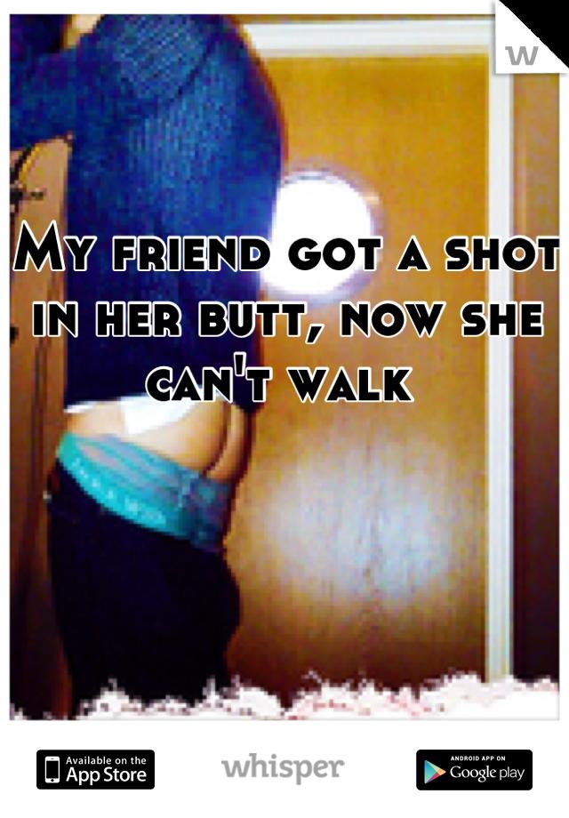 My friend got a shot in her butt, now she can't walk