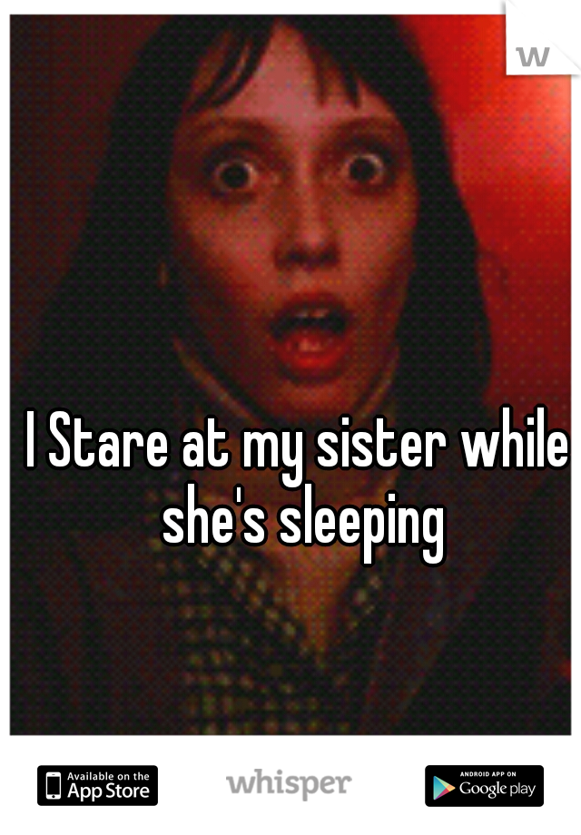 I Stare at my sister while she's sleeping