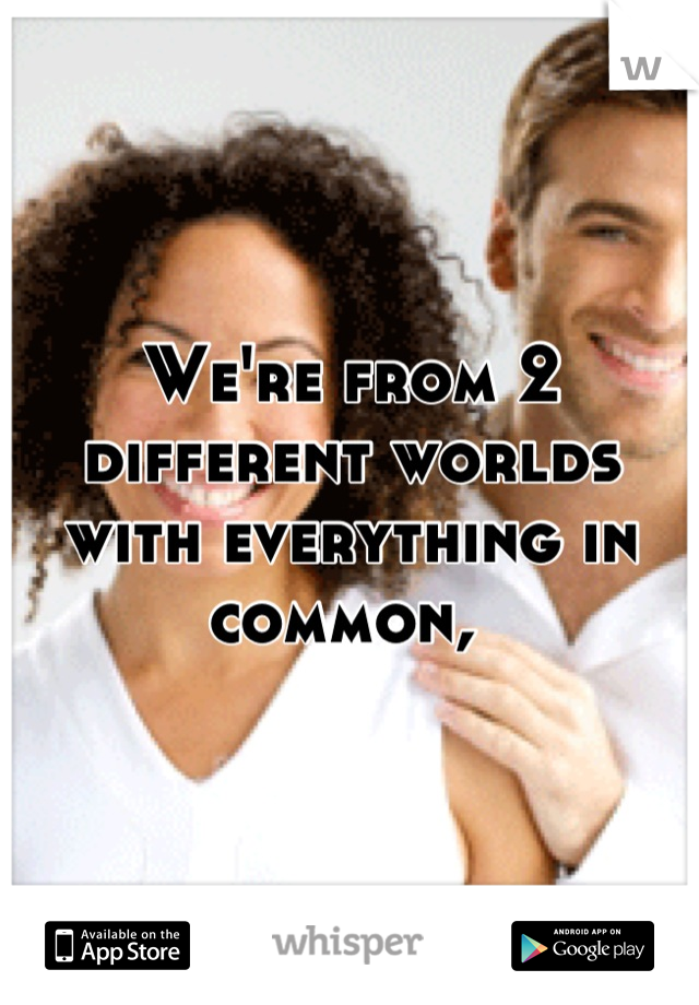 We're from 2 different worlds with everything in common,
