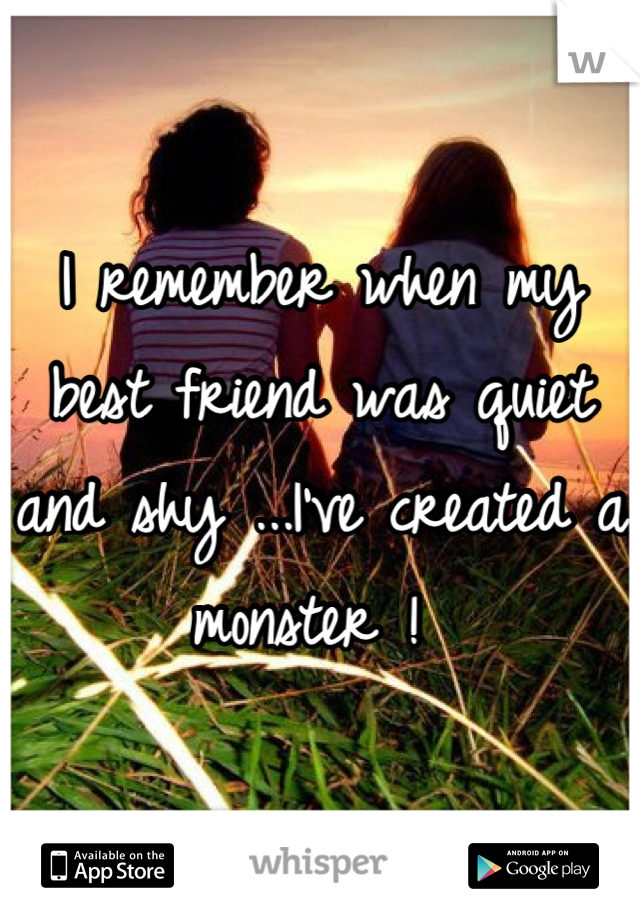 I remember when my best friend was quiet and shy ...I've created a monster !