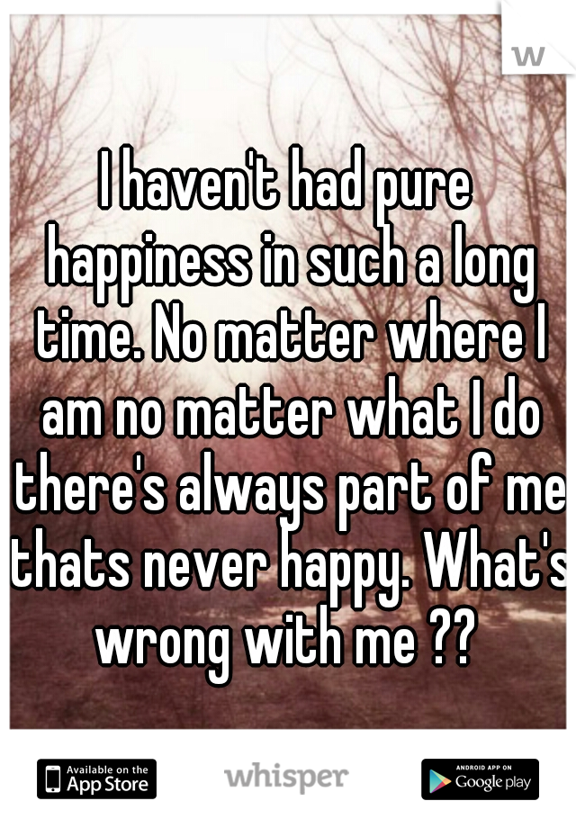 I haven't had pure happiness in such a long time. No matter where I am no matter what I do there's always part of me thats never happy. What's wrong with me ??
