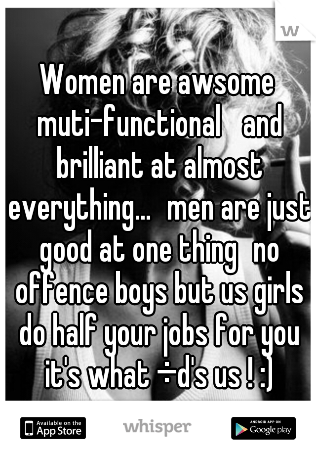 Women are awsome muti-functional  and brilliant at almost everything... men are just good at one thing no offence boys but us girls do half your jobs for you it's what ÷d's us ! :)