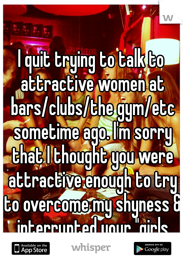 """I quit trying to talk to attractive women at bars/clubs/the gym/etc sometime ago. I'm sorry that I thought you were attractive enough to try to overcome my shyness & interrupted your """"girls time"""""""