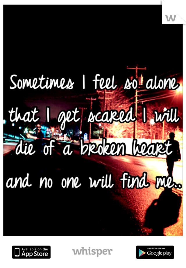 Sometimes I feel so alone that I get scared I will die of a broken heart and no one will find me..