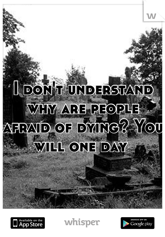 I don't understand why are people afraid of dying? You will one day