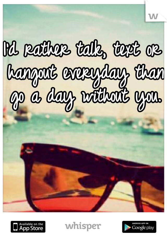 I'd rather talk, text or hangout everyday than go a day without you.