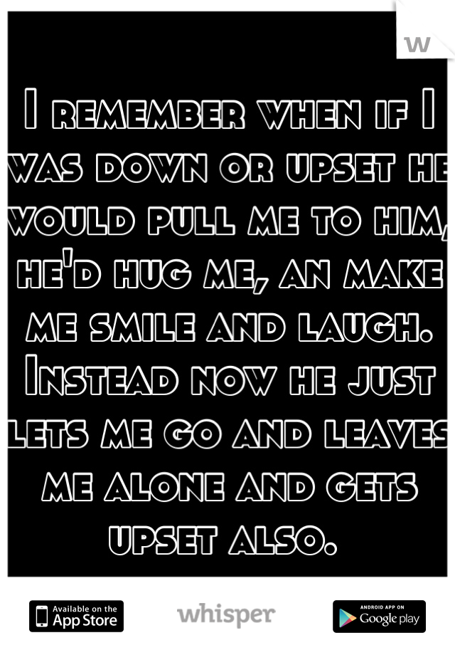 I remember when if I was down or upset he would pull me to him, he'd hug me, an make me smile and laugh. Instead now he just lets me go and leaves me alone and gets upset also.