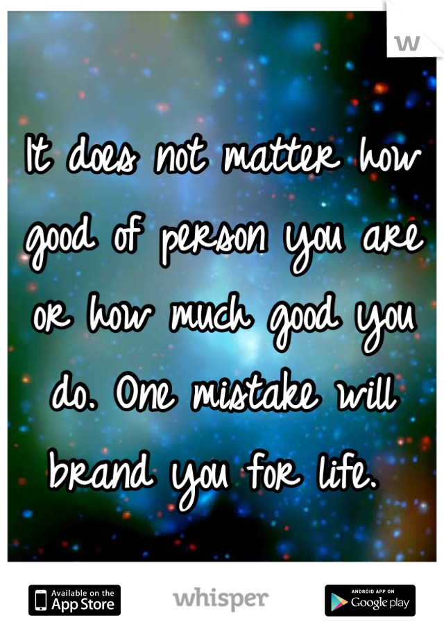 It does not matter how good of person you are or how much good you do. One mistake will brand you for life.