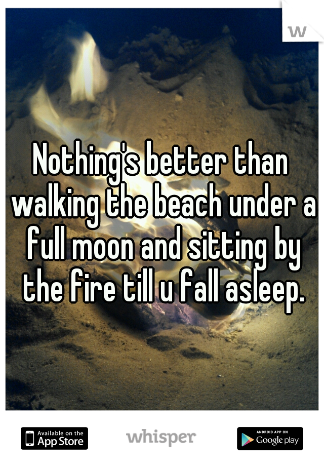 Nothing's better than walking the beach under a full moon and sitting by the fire till u fall asleep.
