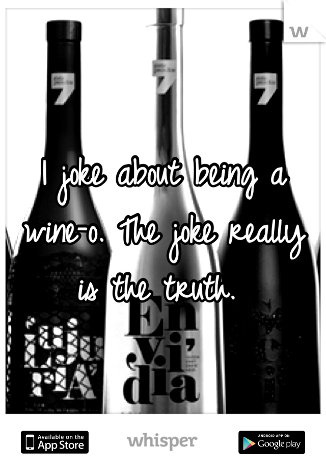 I joke about being a wine-o. The joke really is the truth.