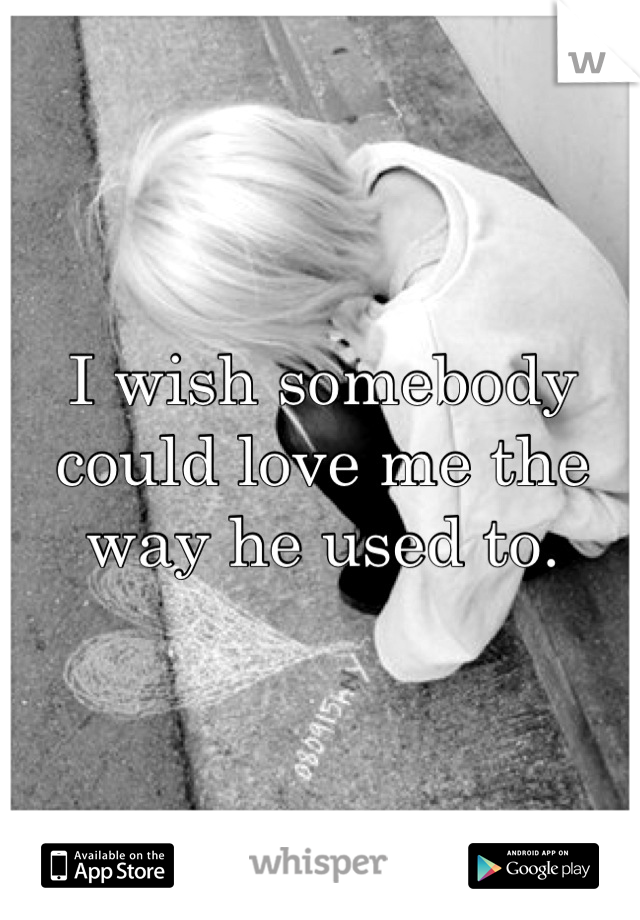I wish somebody could love me the way he used to.