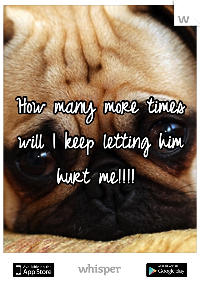 How many more times will I keep letting him hurt me!!!!