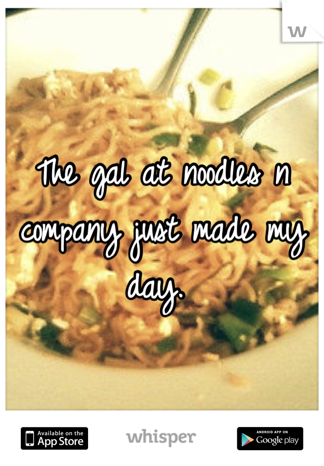 The gal at noodles n company just made my day.